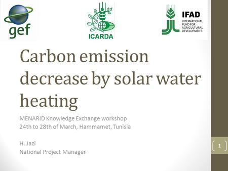 Carbon emission decrease by solar water heating MENARID Knowledge Exchange workshop 24th to 28th of March, Hammamet, Tunisia H. Jazi National Project Manager.