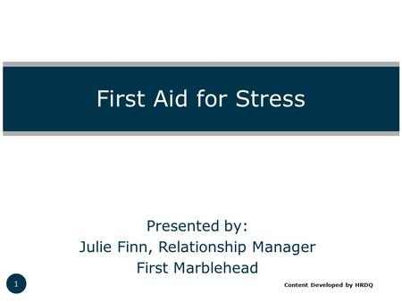 Presented by: Julie Finn, Relationship Manager First Marblehead First Aid for Stress 1 Content Developed by HRDQ.