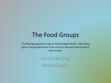 The Food Groups Jonathan Ting Kevin Cascio The food groups are a way of classifying all foods. Each food group has guidelines on how much to eat and what.