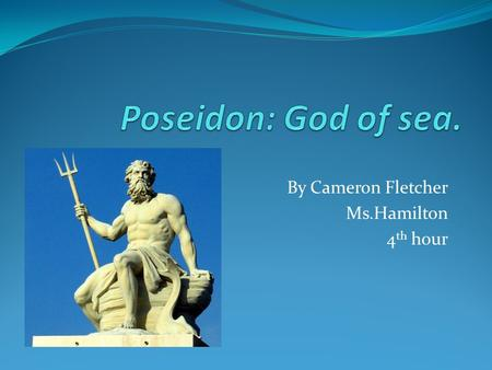 By Cameron Fletcher Ms.Hamilton 4 th hour. Facts Poseidon pronounced is one of the twelve Olympian deities of the pantheon in Greek mythology. His main.