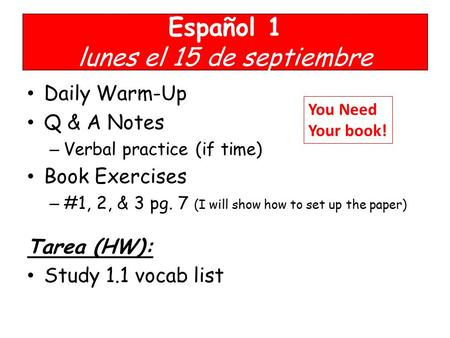 Español 1 lunes el 15 de septiembre Daily Warm-Up Q & A Notes – Verbal practice (if time) Book Exercises – #1, 2, & 3 pg. 7 (I will show how to set up.