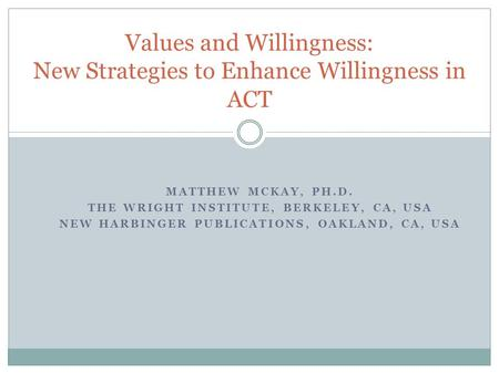 MATTHEW MCKAY, PH.D. THE WRIGHT INSTITUTE, BERKELEY, CA, USA NEW HARBINGER PUBLICATIONS, OAKLAND, CA, USA Values and Willingness: New Strategies to Enhance.