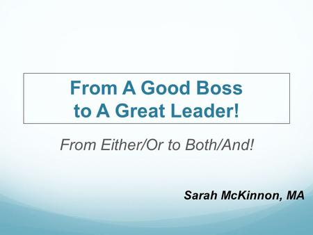 Sarah McKinnon, MA From A Good Boss to A Great Leader! From Either/Or to Both/And!