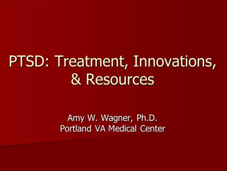 PTSD: Treatment, Innovations, & Resources Amy W. Wagner, Ph.D. Portland VA Medical Center.