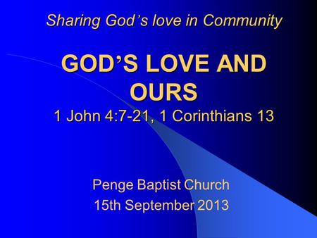 Sharing God ' s love in Community GOD ' S LOVE AND OURS 1 John 4:7-21, 1 Corinthians 13 Penge Baptist Church 15th September 2013.