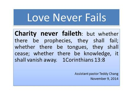 Love Never Fails Charity never faileth : but whether there be prophecies, they shall fail; whether there be tongues, they shall cease; whether there be.