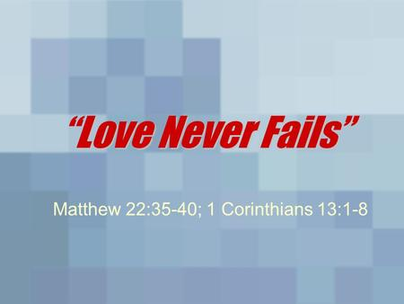 "Love Never Fails"" ""Love Never Fails"" Matthew 22:35-40; 1 Corinthians 13:1-8."