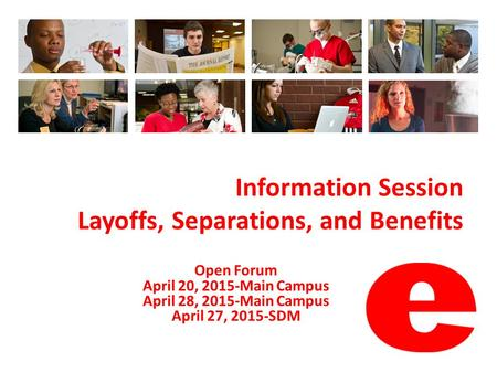 Information Session Layoffs, Separations, and Benefits Open Forum April 20, 2015-Main Campus April 28, 2015-Main Campus April 27, 2015-SDM.