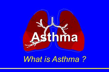 "Asthma What is Asthma ?. 1952 Definition: ""The presence of widespread narrowing of the airways which alters in severity either spontaneously or as a result."