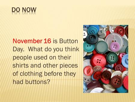 Do Now November 16 is Button Day.  What do you think people used on their shirts and other pieces of clothing before they had buttons?