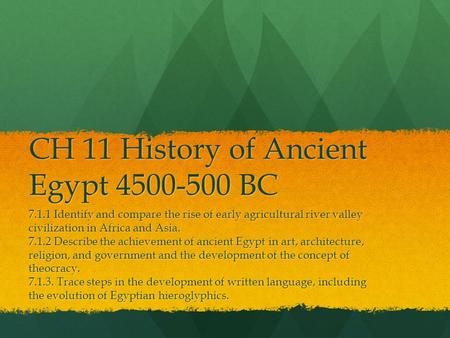 CH 11 History of Ancient Egypt 4500-500 BC 7.1.1 Identify and compare the rise of early agricultural river valley civilization in Africa and Asia. 7.1.2.