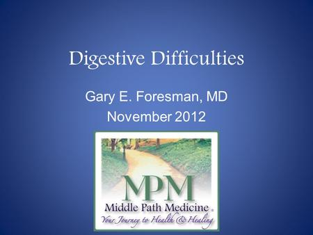 Digestive Difficulties Gary E. Foresman, MD November 2012.