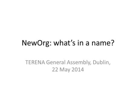 NewOrg: what's in a name? TERENA General Assembly, Dublin, 22 May 2014.
