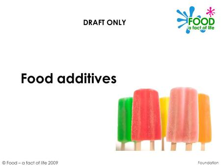 © Food – a fact of life 2009 Food additives Foundation DRAFT ONLY.