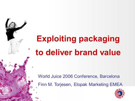 Exploiting packaging to deliver brand value World Juice 2006 Conference, Barcelona Finn M. Torjesen, Elopak Marketing EMEA.