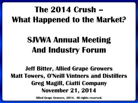 Allied Grape Growers, 2014. All rights reserved. The 2014 Crush – What Happened to the Market? SJVWA Annual Meeting And Industry Forum Jeff Bitter, Allied.
