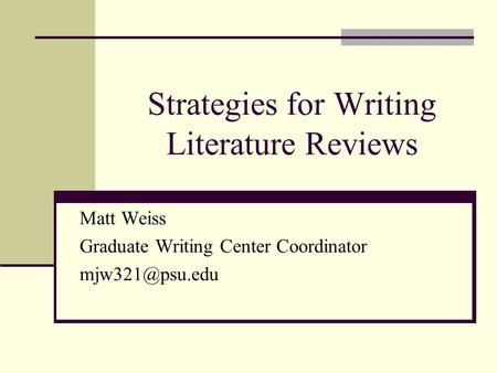 Strategies for Writing <strong>Literature</strong> <strong>Reviews</strong> Matt Weiss Graduate Writing Center Coordinator