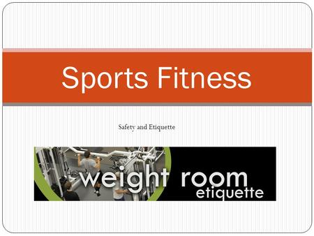 Sports Fitness Safety and Etiquette. Session 1 Objectives The student will learn weight room etiquette when using stack weight machines and free weight.