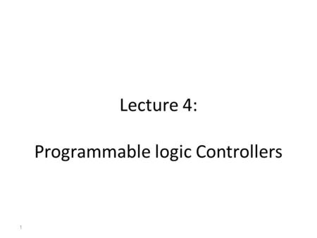 Lecture 4: Programmable logic Controllers 1. Programmable Logic Controller (PLC) Programmable logic controllers are special-purpose computers optimized.