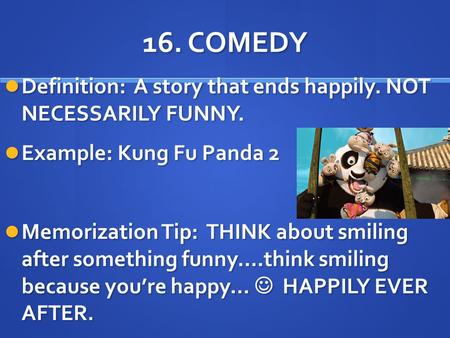 16. COMEDY Definition: A story that ends happily. NOT NECESSARILY FUNNY. Example: Kung Fu Panda 2 Memorization Tip: THINK about smiling after something.