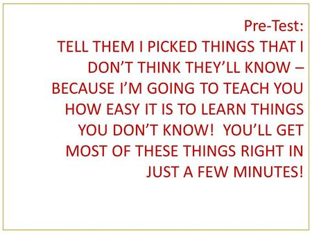 Pre-Test: TELL THEM I PICKED THINGS THAT I DON'T THINK THEY'LL KNOW – BECAUSE I'M GOING TO TEACH YOU HOW EASY IT IS TO LEARN THINGS YOU DON'T KNOW! YOU'LL.