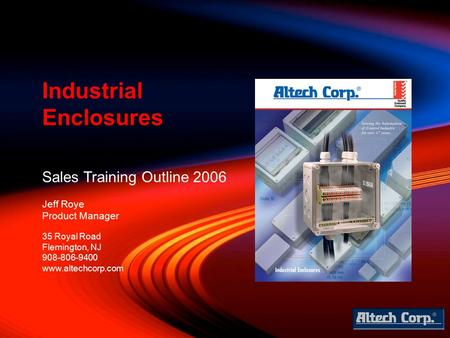 Sales Training Outline 2006 Jeff Roye Product Manager Industrial Enclosures 35 Royal Road Flemington, NJ 908-806-9400 www.altechcorp.com.