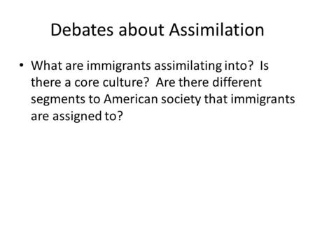 Debates about Assimilation What are immigrants assimilating into? Is there a core culture? Are there different segments to American society that immigrants.