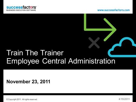 Train The Trainer Employee Central Administration November 23, 2011 4/19/2011 © Copyright 2011. All rights reserved.