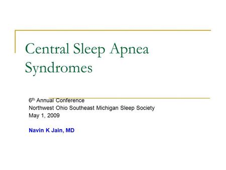 Central <strong>Sleep</strong> <strong>Apnea</strong> Syndromes 6 th Annual Conference Northwest Ohio Southeast Michigan <strong>Sleep</strong> Society May 1, 2009 Navin K Jain, MD.