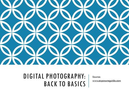 DIGITAL PHOTOGRAPHY: BACK TO BASICS Source: www.exposureguide.com.