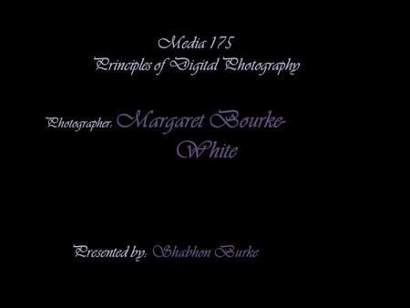 Media 175 Principles of Digital Photography Photographer: Margaret Bourke- White Presented by: Shabhon Burke.