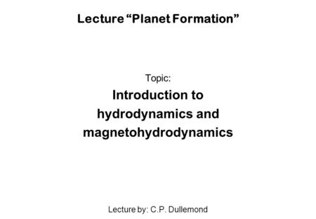 "Lecture ""Planet Formation"" Topic: Introduction to hydrodynamics and magnetohydrodynamics Lecture by: C.P. Dullemond."