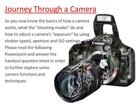"Journey Through a Camera So you now know the basics of how a camera works, what the ""shooting modes"" do and how to adjust a camera's ""exposure"" by using."