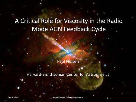 A Critical Role for Viscosity in the Radio Mode AGN Feedback Cycle Paul Nulsen Harvard-Smithsonian Center for Astrophysics 2014 July 9X-ray View of Galaxy.