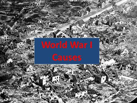 World War I Causes  Started on July 28, 1914  Ended November 11, 1918  Almost 8 million died because of the war Russia having the most : 1.7 million.