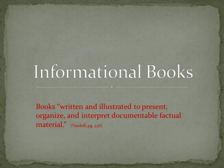 "Books ""written and illustrated to present, organize, and interpret documentable factual material."" (Vardell, pg. 356)"