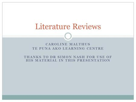CAROLINE MALTHUS TE PUNA AKO LEARNING CENTRE THANKS TO DR SIMON NASH FOR USE OF HIS MATERIAL IN THIS PRESENTATION Literature Reviews.