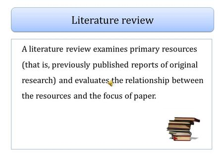A literature review examines primary resources (that is, previously published reports of original research) and evaluates the relationship between the.