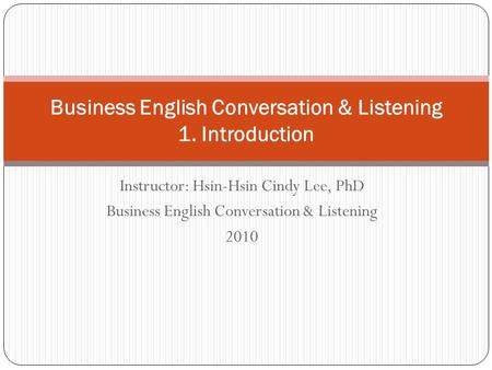 Instructor: Hsin-Hsin Cindy Lee, PhD Business English Conversation & Listening 2010 Business English Conversation & Listening 1. Introduction.