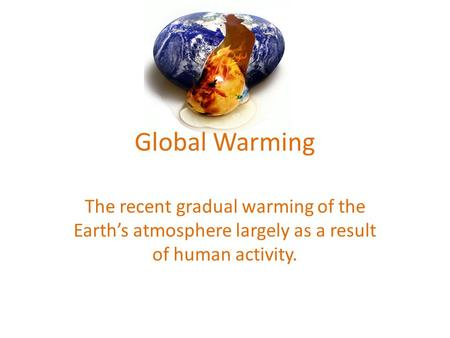 Global Warming The recent gradual warming of the Earth's atmosphere largely as a result of human activity.