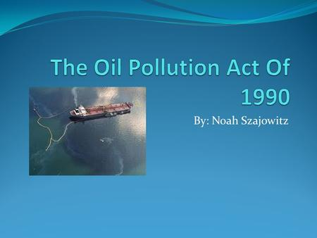 By: Noah Szajowitz. Oil Pollution Act Of 1990 Drafted into legislation on August 18,1990 by the 101 st United States Congress and signed into law by George.