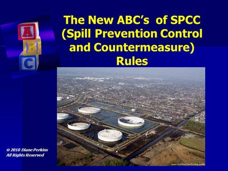 The New ABC's of SPCC (Spill Prevention Control and Countermeasure) Rules  2010 Diane Perkins All Rights Reserved.