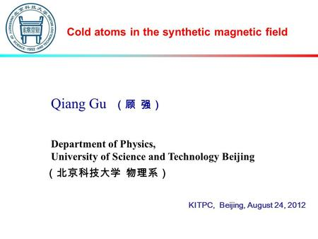 Qiang Gu (顾 强) Cold atoms in the synthetic magnetic field Department of Physics, University of Science and Technology Beijing (北京科技大学 物理系) KITPC, Beijing,