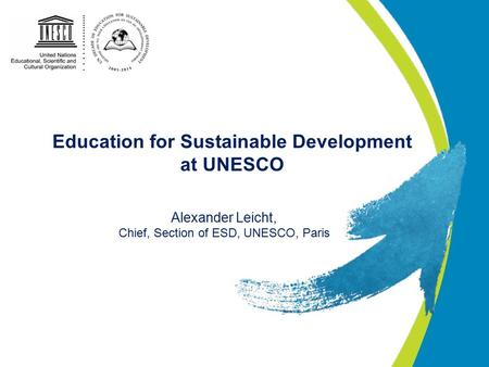 Education for Sustainable Development at UNESCO Alexander Leicht, Chief, Section of ESD, UNESCO, Paris.