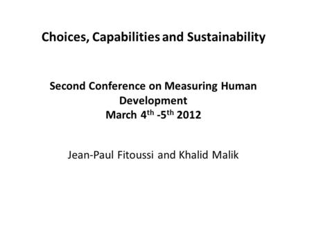 Choices, Capabilities and Sustainability Second Conference on Measuring Human Development March 4 th -5 th 2012 Jean-Paul Fitoussi and Khalid Malik.