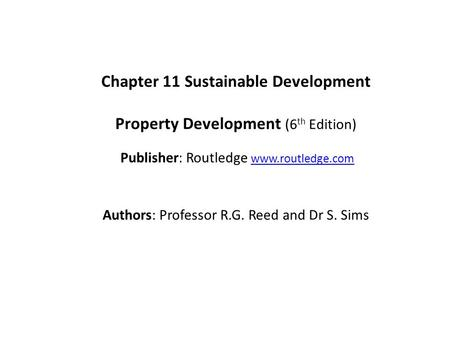 Chapter 11 Sustainable Development Property Development (6 th Edition) Publisher: Routledge www.routledge.comwww.routledge.com Authors: Professor R.G.