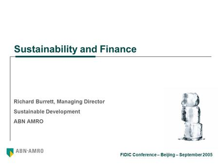 FIDIC Conference – Beijing – September 2005 Richard Burrett, Managing Director Sustainable Development ABN AMRO Sustainability and Finance.