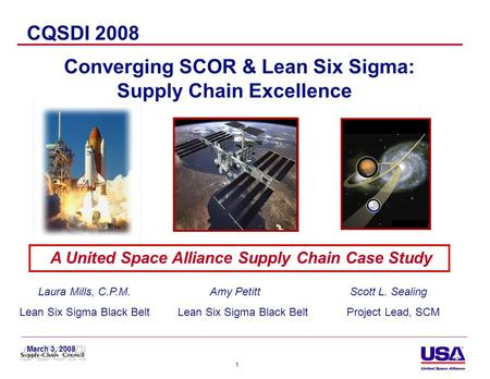 1 A United Space Alliance Supply Chain Case Study CQSDI 2008 Converging SCOR & Lean Six Sigma: Supply Chain Excellence Laura Mills, C.P.M. Amy Petitt Scott.
