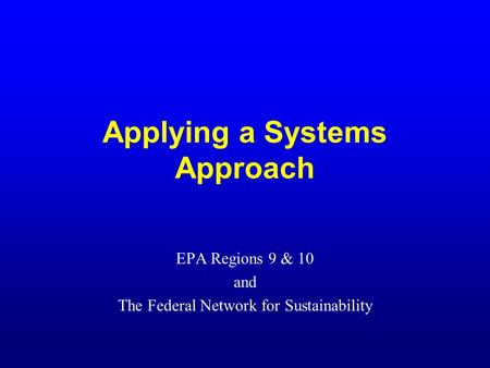 Applying a Systems Approach EPA Regions 9 & 10 and The Federal Network for Sustainability.