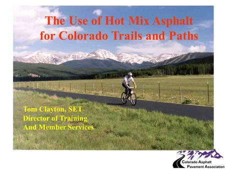 The Use of Hot Mix Asphalt for Colorado Trails and Paths Tom Clayton, SET Director of Training And Member Services.